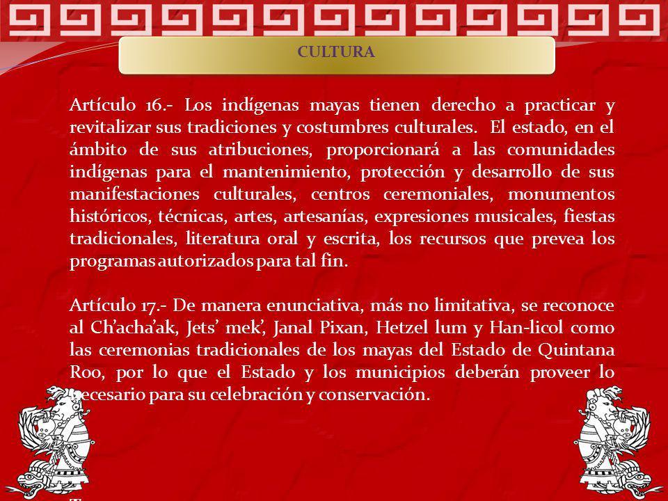 Artículo 16.- Los indígenas mayas tienen derecho a practicar y revitalizar sus tradiciones y costumbres culturales. El estado, en el ámbito de sus atr