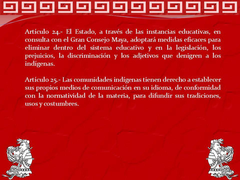 Artículo 24.- El Estado, a través de las instancias educativas, en consulta con el Gran Consejo Maya, adoptará medidas eficaces para eliminar dentro d
