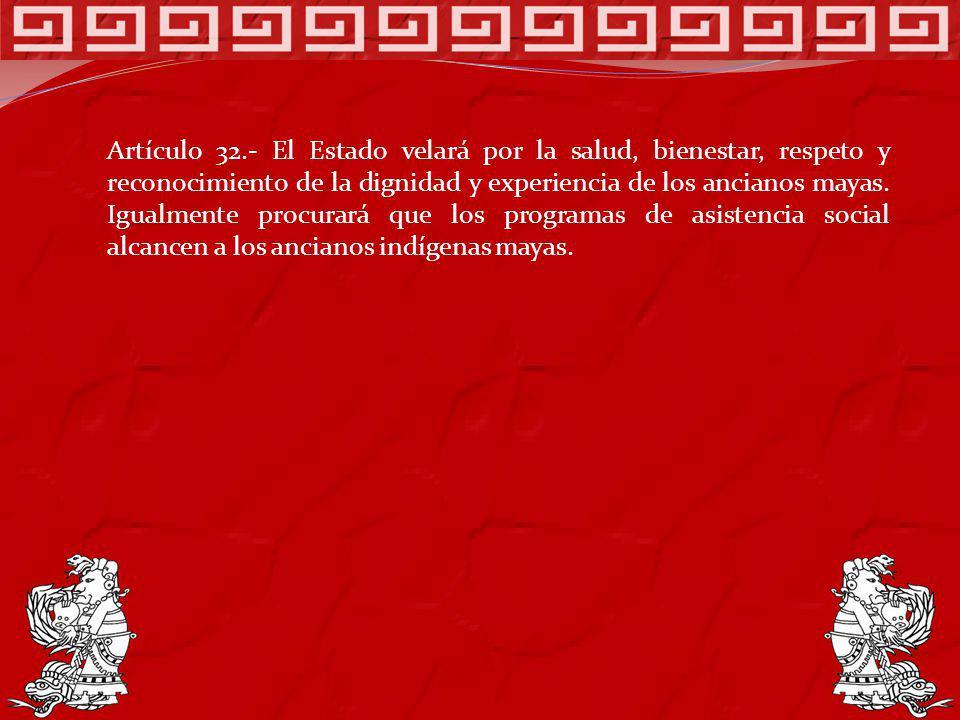 Artículo 32.- El Estado velará por la salud, bienestar, respeto y reconocimiento de la dignidad y experiencia de los ancianos mayas. Igualmente procur