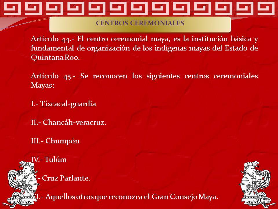 Artículo 44.- El centro ceremonial maya, es la institución básica y fundamental de organización de los indígenas mayas del Estado de Quintana Roo. Art