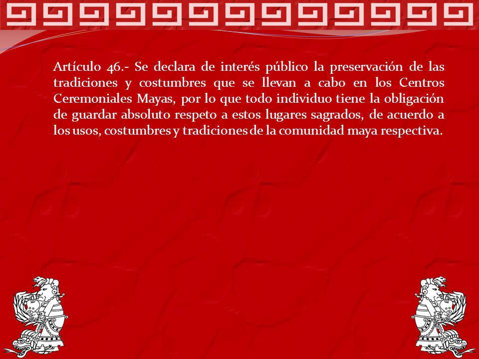 Artículo 46.- Se declara de interés público la preservación de las tradiciones y costumbres que se llevan a cabo en los Centros Ceremoniales Mayas, po