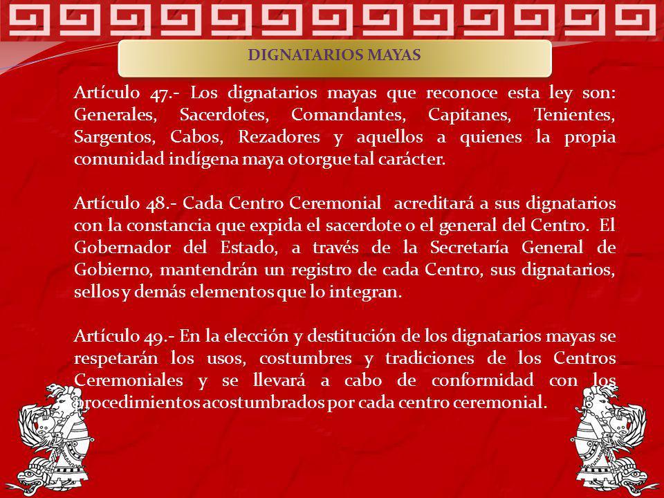 Artículo 47.- Los dignatarios mayas que reconoce esta ley son: Generales, Sacerdotes, Comandantes, Capitanes, Tenientes, Sargentos, Cabos, Rezadores y
