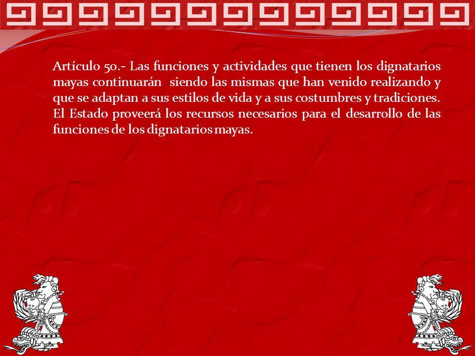Artículo 50.- Las funciones y actividades que tienen los dignatarios mayas continuarán siendo las mismas que han venido realizando y que se adaptan a