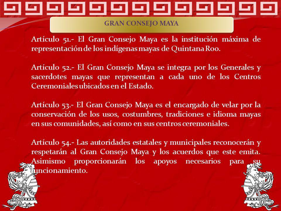 Artículo 51.- El Gran Consejo Maya es la institución máxima de representación de los indígenas mayas de Quintana Roo. Artículo 52.- El Gran Consejo Ma