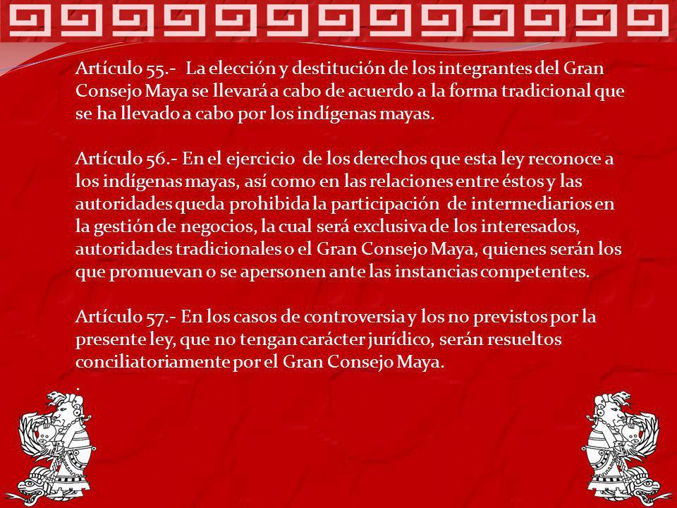 Artículo 55.- La elección y destitución de los integrantes del Gran Consejo Maya se llevará a cabo de acuerdo a la forma tradicional que se ha llevado