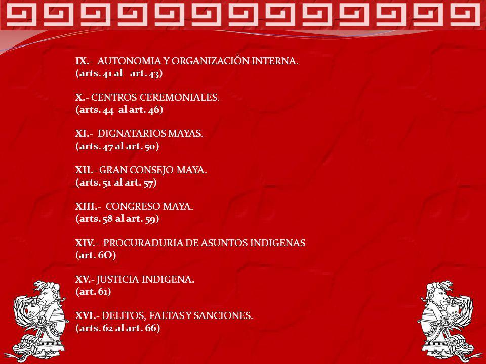 IX.- AUTONOMIA Y ORGANIZACIÓN INTERNA. (arts. 41 al art. 43) X.- CENTROS CEREMONIALES. (arts. 44 al art. 46) XI.- DIGNATARIOS MAYAS. (arts. 47 al art.