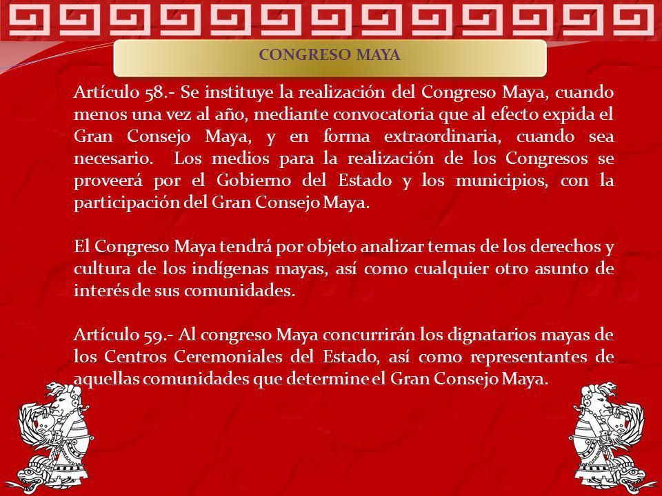 Artículo 58.- Se instituye la realización del Congreso Maya, cuando menos una vez al año, mediante convocatoria que al efecto expida el Gran Consejo M
