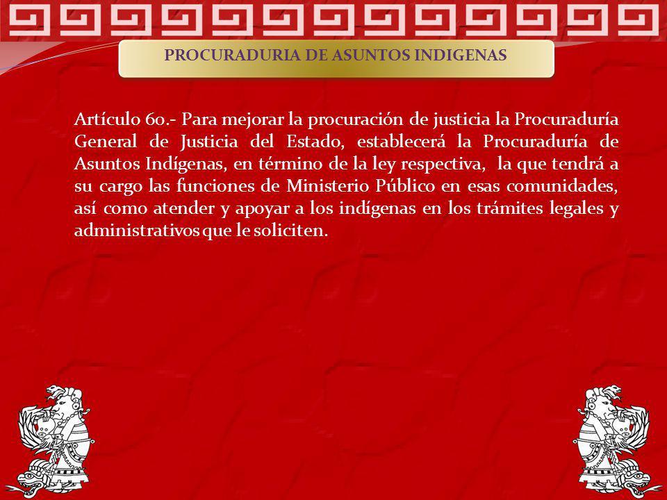 Artículo 60.- Para mejorar la procuración de justicia la Procuraduría General de Justicia del Estado, establecerá la Procuraduría de Asuntos Indígenas