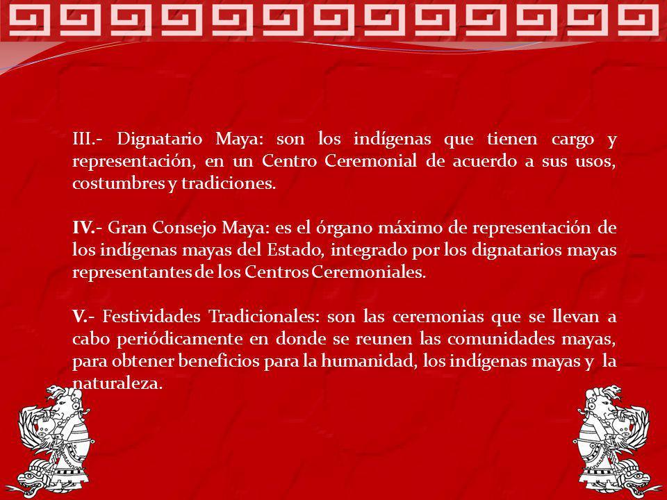 III.- Dignatario Maya: son los indígenas que tienen cargo y representación, en un Centro Ceremonial de acuerdo a sus usos, costumbres y tradiciones. I