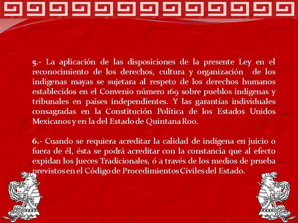 5.- La aplicación de las disposiciones de la presente Ley en el reconocimiento de los derechos, cultura y organización de los indígenas mayas se sujet