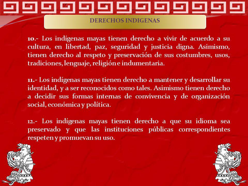 10.- Los indígenas mayas tienen derecho a vivir de acuerdo a su cultura, en libertad, paz, seguridad y justicia digna. Asimismo, tienen derecho al res