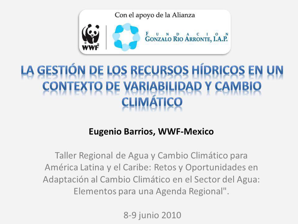 Eugenio Barrios, WWF-Mexico Taller Regional de Agua y Cambio Climático para América Latina y el Caribe: Retos y Oportunidades en Adaptación al Cambio Climático en el Sector del Agua: Elementos para una Agenda Regional .