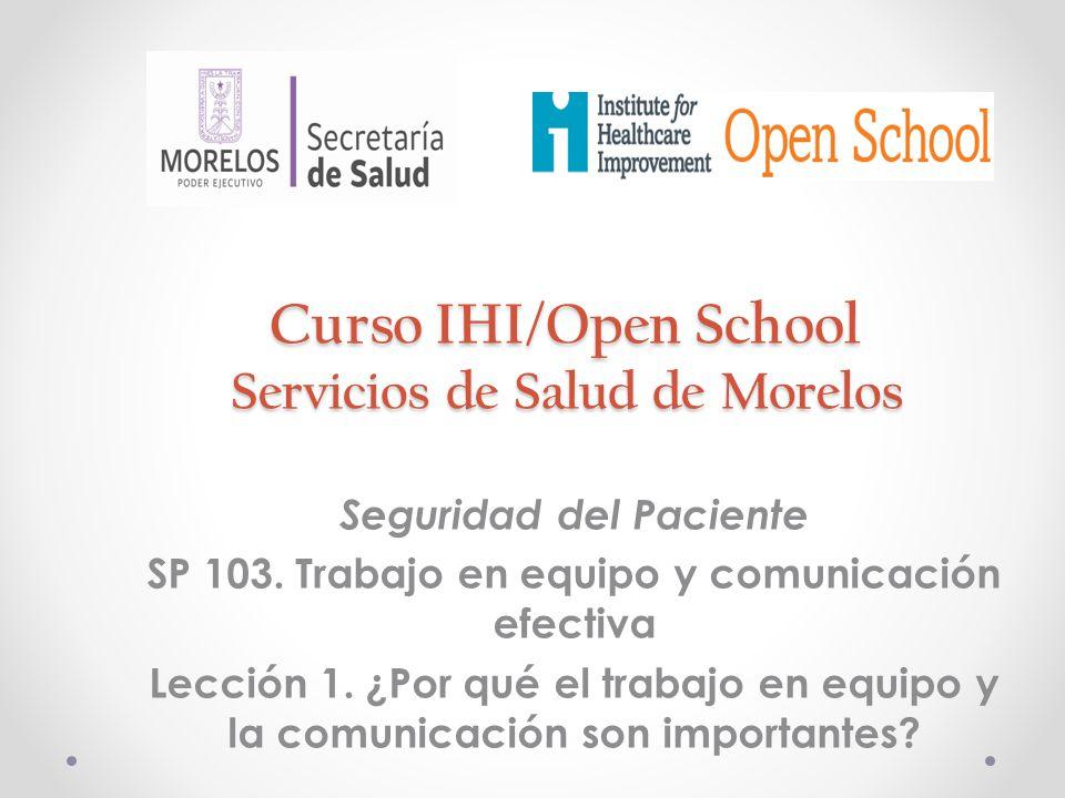 Curso IHI/Open School Servicios de Salud de Morelos Seguridad del Paciente SP 103. Trabajo en equipo y comunicación efectiva Lección 1. ¿Por qué el tr