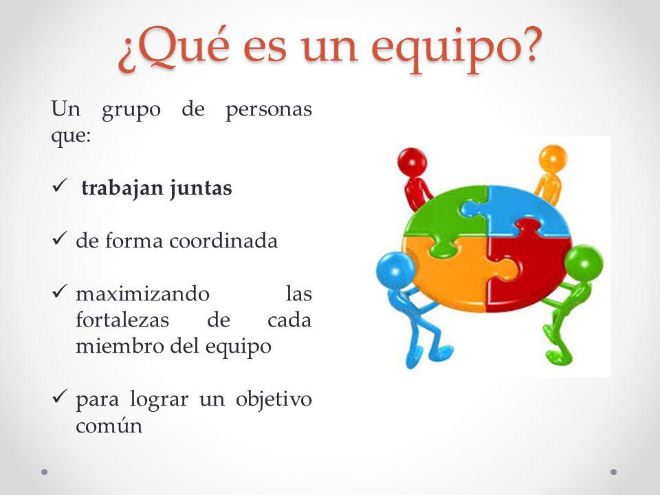 ¿Qué es un equipo? Un grupo de personas que: trabajan juntas de forma coordinada maximizando las fortalezas de cada miembro del equipo para lograr un