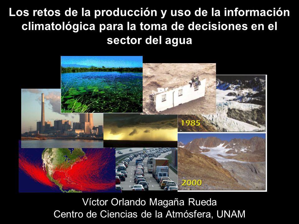 Los retos de la producción y uso de la información climatológica para la toma de decisiones en el sector del agua Víctor Orlando Magaña Rueda Centro d