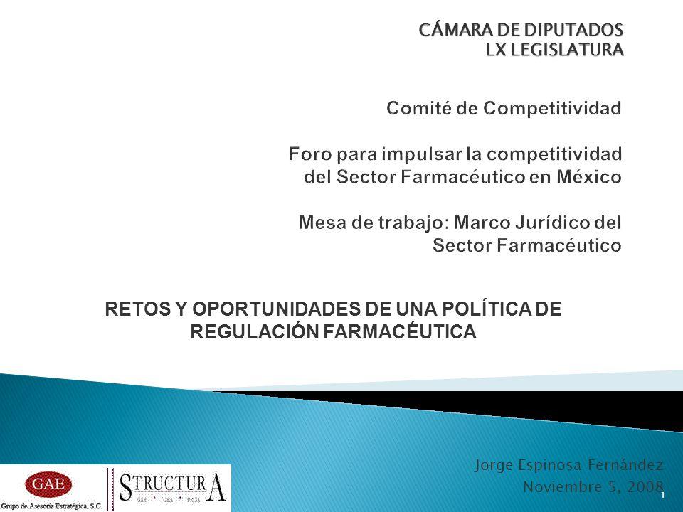 Jorge Espinosa Fernández Noviembre 5, 2008 CÁMARA DE DIPUTADOS LX LEGISLATURA 1 RETOS Y OPORTUNIDADES DE UNA POLÍTICA DE REGULACIÓN FARMACÉUTICA