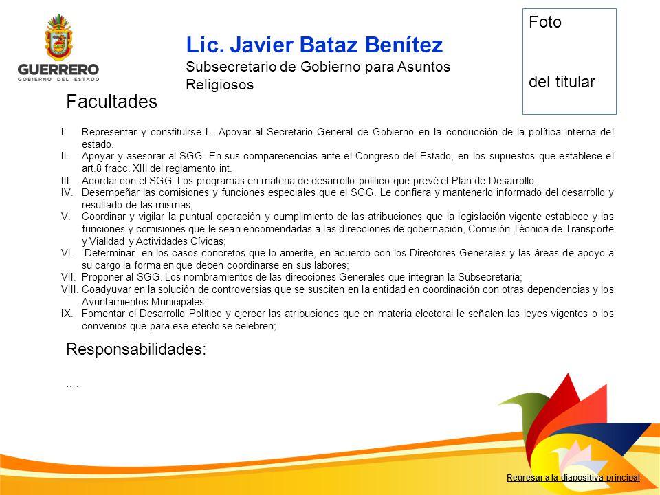 Lic. Javier Bataz Benítez Subsecretario de Gobierno para Asuntos Religiosos Facultades Responsabilidades: Regresar a la diapositiva principal …. Foto