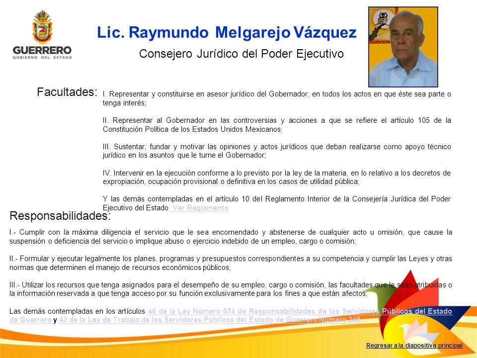 Lic. Raymundo Melgarejo Vázquez Facultades: Responsabilidades: Regresar a la diapositiva principal Consejero Jurídico del Poder Ejecutivo I. Represent