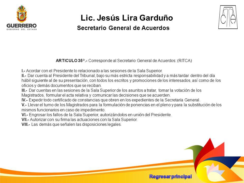 Lic. Jesús Lira Garduño Secretario General de Acuerdos ARTICULO 35°.- Corresponde al Secretario General de Acuerdos: (RITCA) I.- Acordar con el Presid