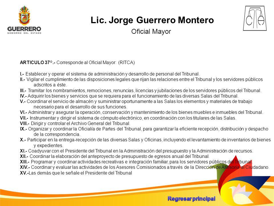 Lic. Jorge Guerrero Montero Oficial Mayor ARTICULO 37°.- Corresponde al Oficial Mayor: (RITCA) I.- Establecer y operar el sistema de administración y