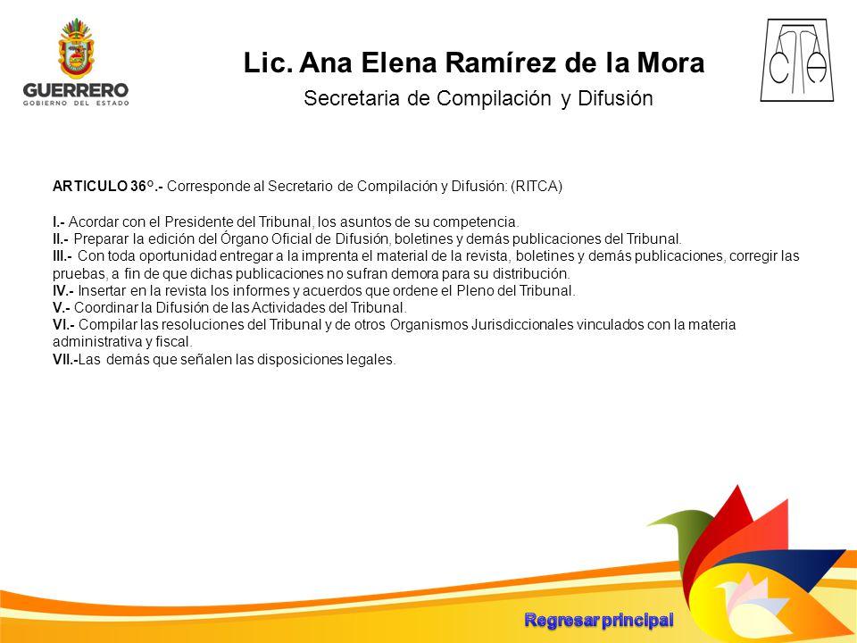 Lic. Ana Elena Ramírez de la Mora Secretaria de Compilación y Difusión ARTICULO 36°.- Corresponde al Secretario de Compilación y Difusión: (RITCA) I.-