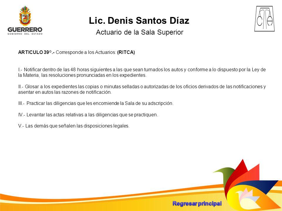 Lic. Denis Santos Díaz Actuario de la Sala Superior ARTICULO 39°.- Corresponde a los Actuarios: (RITCA) I.- Notificar dentro de las 48 horas siguiente