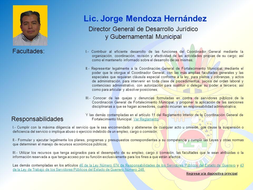 Lic. Jorge Mendoza Hernández Facultades: Responsabilidades Regresar a la diapositiva principal Director General de Desarrollo Jurídico y Gubernamental