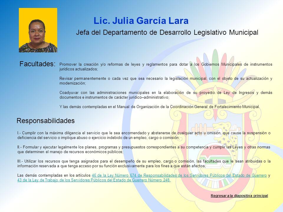 Lic. Julia García Lara Facultades: Responsabilidades Regresar a la diapositiva principal Jefa del Departamento de Desarrollo Legislativo Municipal Pro