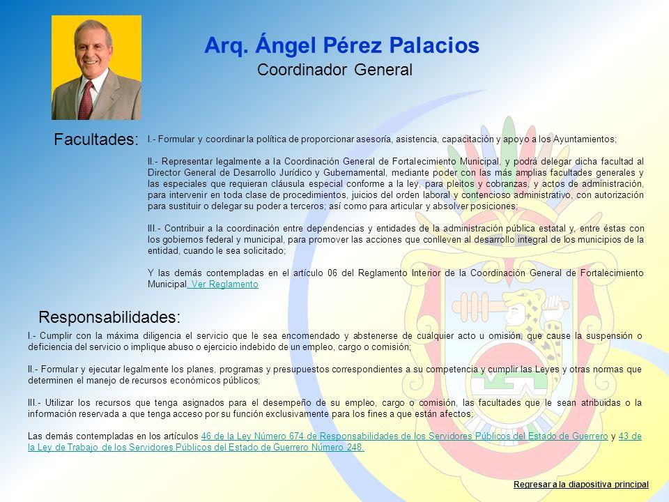 Arq. Ángel Pérez Palacios Facultades: Responsabilidades: Regresar a la diapositiva principal Coordinador General I.- Formular y coordinar la política