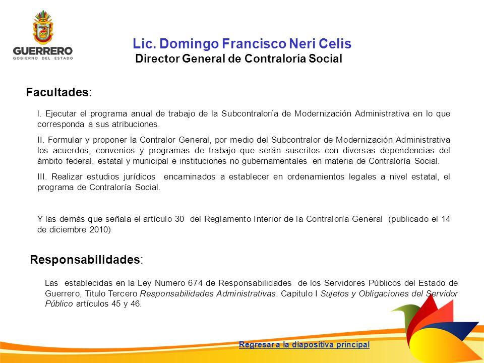 Lic. Domingo Francisco Neri Celis Director General de Contraloría Social Facultades: Responsabilidades: Las establecidas en la Ley Numero 674 de Respo