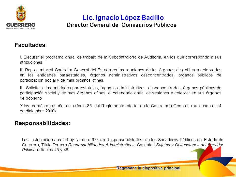 Lic. Ignacio López Badillo Director General de Comisarios Públicos Facultades: Responsabilidades: Las establecidas en la Ley Numero 674 de Responsabil