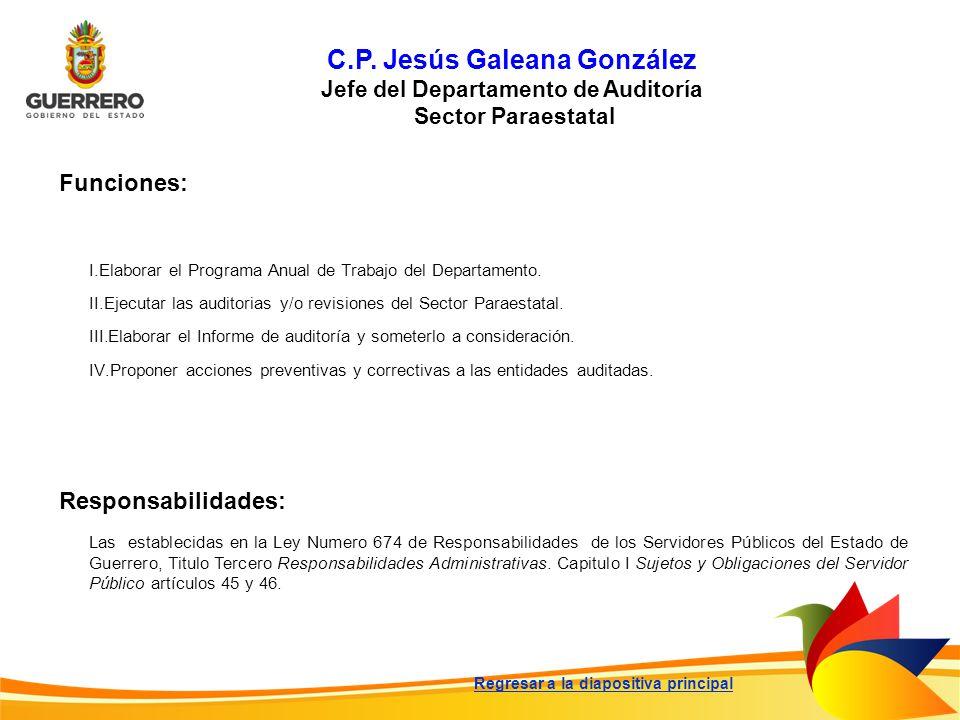 C.P. Jesús Galeana González Jefe del Departamento de Auditoría Sector Paraestatal Funciones: Responsabilidades: Las establecidas en la Ley Numero 674
