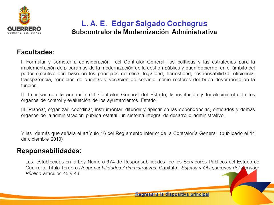 L. A. E. Edgar Salgado Cochegrus Subcontralor de Modernización Administrativa Facultades: Responsabilidades: l. Formular y someter a consideración del