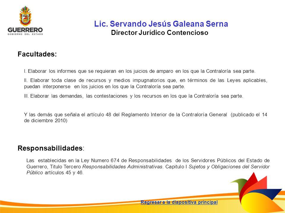 Lic. Servando Jesús Galeana Serna Director Jurídico Contencioso Facultades: Responsabilidades: Las establecidas en la Ley Numero 674 de Responsabilida