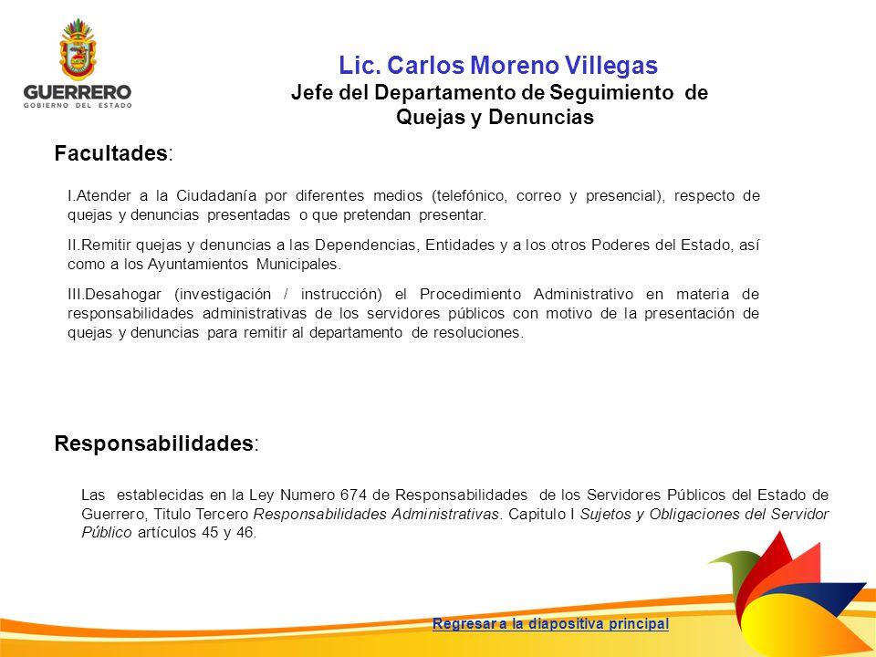 Lic. Carlos Moreno Villegas Jefe del Departamento de Seguimiento de Quejas y Denuncias Facultades: Responsabilidades: Las establecidas en la Ley Numer