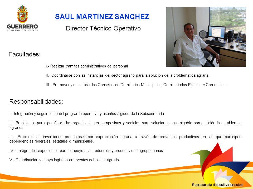 SAUL MARTINEZ SANCHEZ Facultades: Responsabilidades: Regresar a la diapositiva principal Director Técnico Operativo I.- Realizar tramites administrati