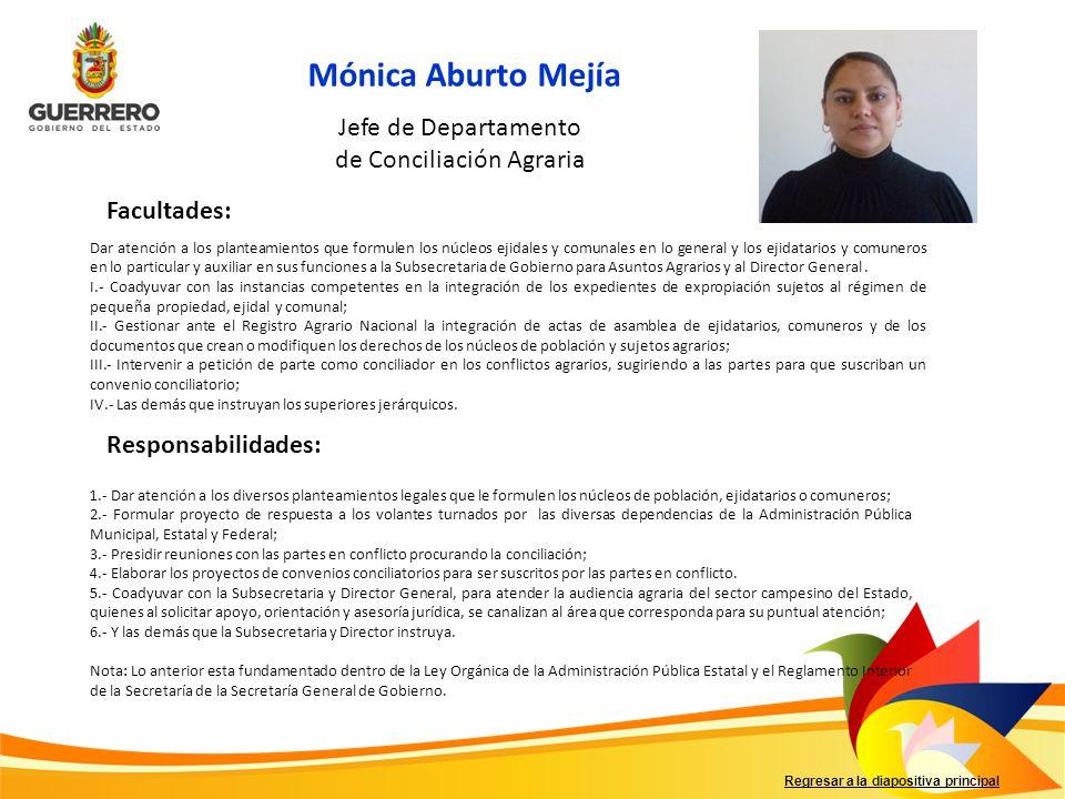 Regresar a la diapositiva principal Mónica Aburto Mejía Facultades: Responsabilidades: Jefe de Departamento de Conciliación Agraria Dar atención a los