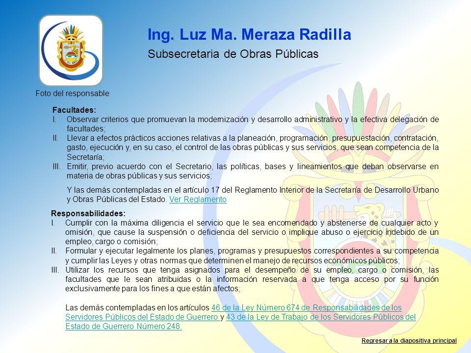 Ing. Luz Ma. Meraza Radilla Subsecretaria de Obras Públicas Foto del responsable Facultades: I.Observar criterios que promuevan la modernización y des