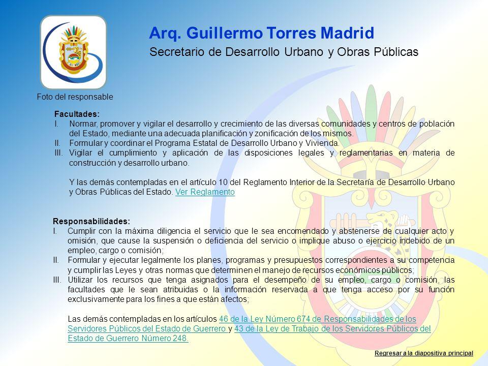 Arq. Guillermo Torres Madrid Facultades: I.Normar, promover y vigilar el desarrollo y crecimiento de las diversas comunidades y centros de población d