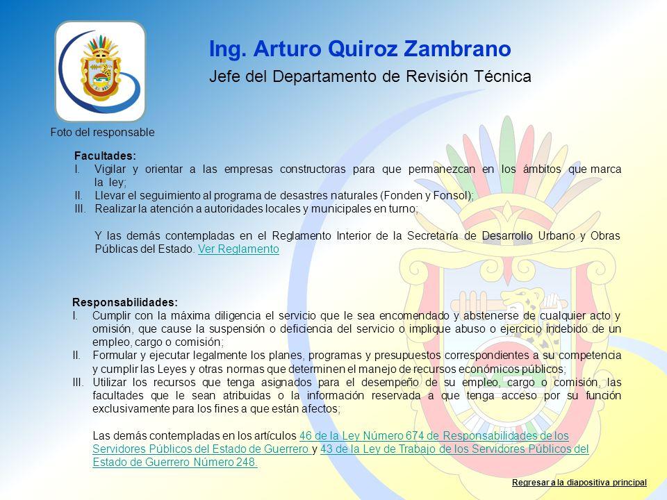 Ing. Arturo Quiroz Zambrano Jefe del Departamento de Revisión Técnica Facultades: I.Vigilar y orientar a las empresas constructoras para que permanezc