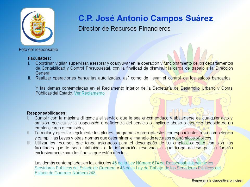 C.P. José Antonio Campos Suárez Director de Recursos Financieros Facultades: I.Coordinar, vigilar, supervisar, asesorar y coadyuvar en la operación y
