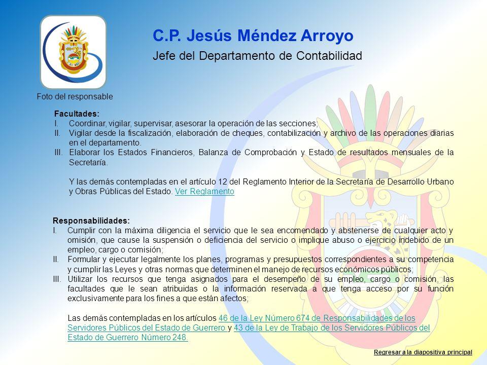 C.P. Jesús Méndez Arroyo Jefe del Departamento de Contabilidad Facultades: I.Coordinar, vigilar, supervisar, asesorar la operación de las secciones; I