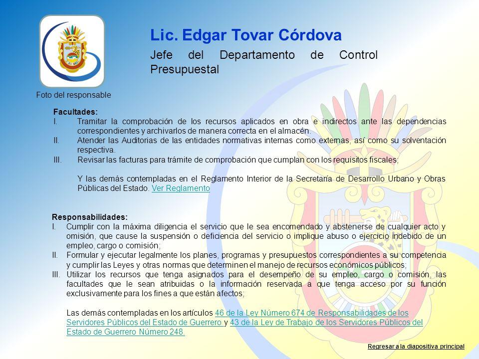 Lic. Edgar Tovar Córdova Jefe del Departamento de Control Presupuestal Facultades: I.Tramitar la comprobación de los recursos aplicados en obra e indi