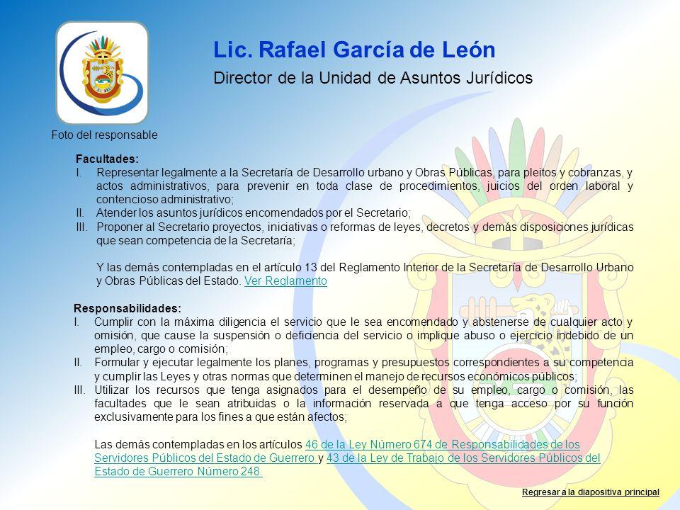 Lic. Rafael García de León Director de la Unidad de Asuntos Jurídicos Facultades: I.Representar legalmente a la Secretaría de Desarrollo urbano y Obra