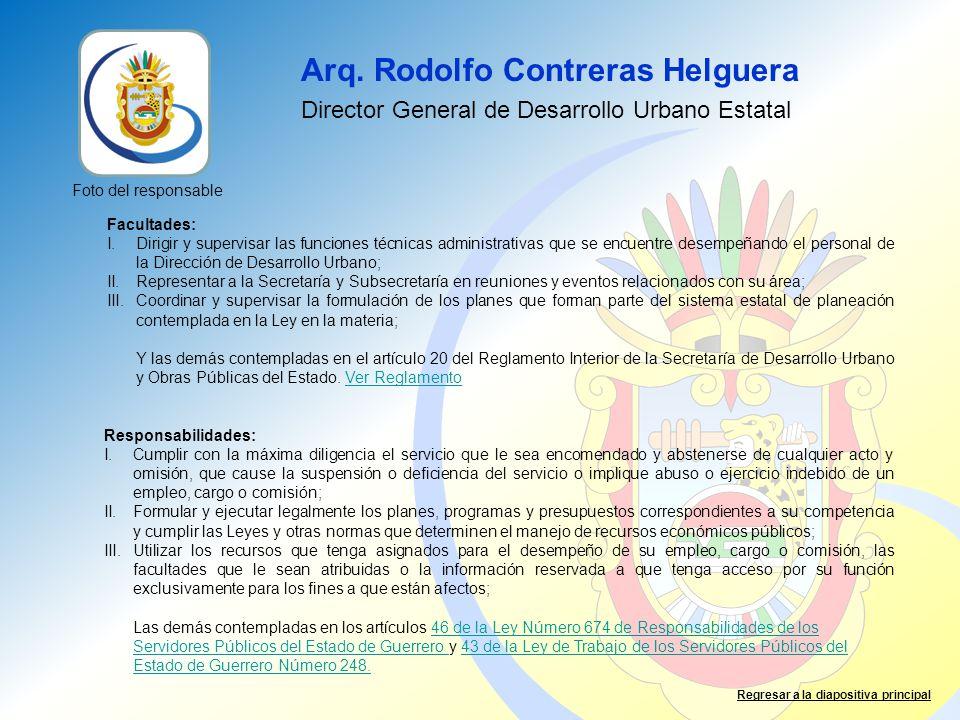 Arq. Rodolfo Contreras Helguera Director General de Desarrollo Urbano Estatal Foto del responsable Facultades: I.Dirigir y supervisar las funciones té