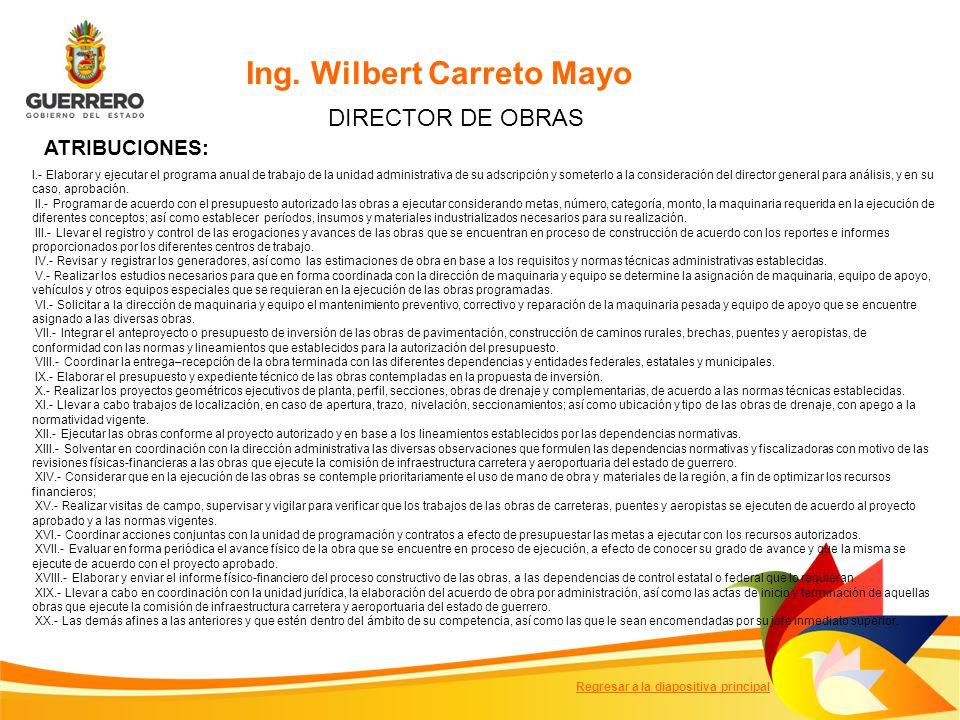 Ing. Wilbert Carreto Mayo DIRECTOR DE OBRAS ATRIBUCIONES: I.- Elaborar y ejecutar el programa anual de trabajo de la unidad administrativa de su adscr