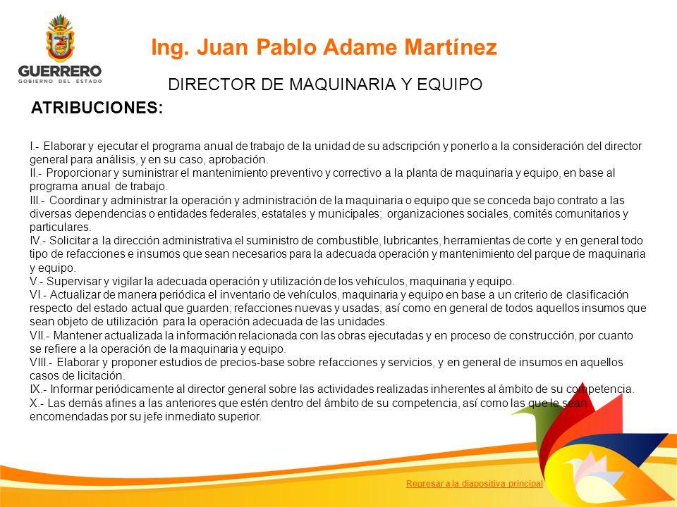Ing. Juan Pablo Adame Martínez DIRECTOR DE MAQUINARIA Y EQUIPO ATRIBUCIONES: I.- Elaborar y ejecutar el programa anual de trabajo de la unidad de su a