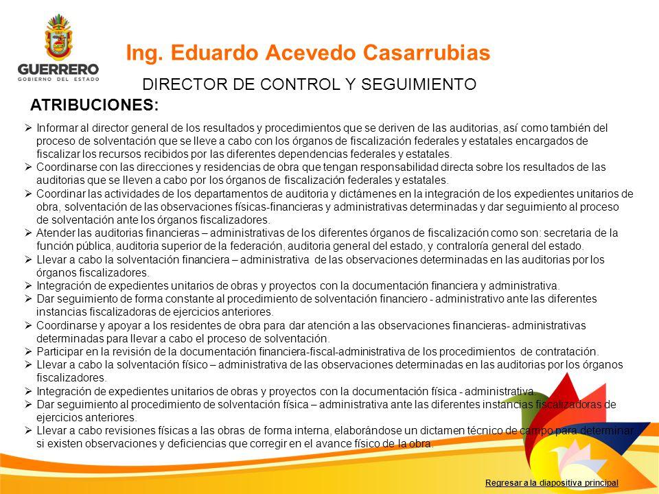 Regresar a la diapositiva principal Ing. Eduardo Acevedo Casarrubias DIRECTOR DE CONTROL Y SEGUIMIENTO ATRIBUCIONES: Informar al director general de l