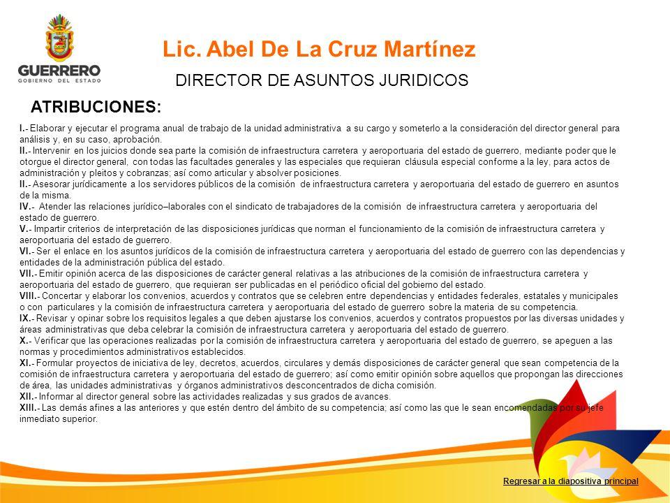 Regresar a la diapositiva principal Lic. Abel De La Cruz Martínez DIRECTOR DE ASUNTOS JURIDICOS I.- Elaborar y ejecutar el programa anual de trabajo d