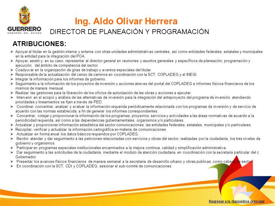 Ing. Aldo Olivar Herrera Regresar a la diapositiva principal DIRECTOR DE PLANEACIÓN Y PROGRAMACIÓN Apoyar al titular en la gestión interna y externa c